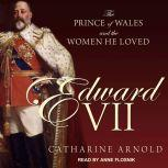 Edward VII The Prince of Wales and the Women He Loved, Catharine Arnold