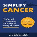Simplify Cancer: Man's Guide to Navigating the Everyday Reality of Cancer, Joe Bakhmoutski