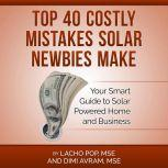 Top 40 Costly Mistakes  Solar Newbies Make Your Smart Guide to Solar Powered Home and Business, Lacho Pop, MSE and Dimi Avram, MSE
