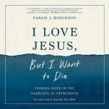 I Love Jesus, But I Want to Die Finding Hope in the Darkness of Depression, Sarah J. Robinson