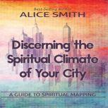 Discerning The Spiritual Climate Of Your City A Guide to Understanding Spiritual Mapping, Alice Smith