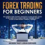 Forex Trading for Beginners: The Ultimate Forex Trading Strategies to Make Money Today! In this Guide you'll Learn Forex Day Trading Secrets & How to Make Money Currency Trading!, Brendon Tracy