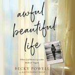 Awful Beautiful Life When God Shows Up in the Midst of Tragedy, Becky Powell