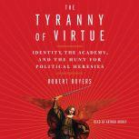 The Tyranny of Virtue Identity, the Academy, and the Hunt for Political Heresies, Robert Boyers