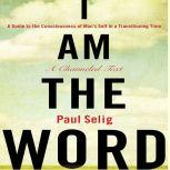 I Am The Word A Guide to the Consciousness of Man's Self in a Transitioning Time, Paul Selig