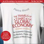 The Travels of a T-Shirt in the Global Economy An Economist Examines the Markets, Power, and Politics of World Trade. New Preface and Epilogue with Updates on Economic Issues and Main Characters 2nd Edition, Pietra Rivoli