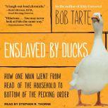 Enslaved by Ducks How One Man Went from Head of the Household to Bottom of the Pecking Order, Bob Tarte