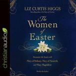 The Women of Easter Encounter the Savior with Mary of Bethany, Mary of Nazareth, and Mary Magdalene, Liz Curtis Higgs