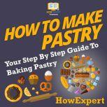 How To Make Pastry Your Step By Step Guide To Baking Pastry, HowExpert