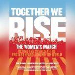 Together We Rise Behind the Scenes at the Protest Heard Around the World, Women's March Organizers, The