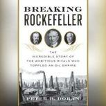 Breaking Rockefeller The Incredible Story of the Ambitious Rivals Who Toppled an Oil Empire, Peter B. Doran