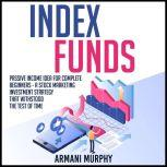 Index Funds: Passive Income Idea for Complete Beginners - A Stock Marketing Investment Strategy that Withstood the Test of Time, Armani Murphy