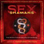 Sex Shamans True Stories of Sacred Sexuality and Awakening, KamalaDevi McClure