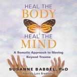 Heal the Body, Heal the Mind A Somatic Approach to Moving Beyond Trauma, Susanne Babbel
