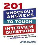 201 Knockout Answers to Tough Interview Questions The Ultimate Guide to Handling the New Competency-Based Interview Style, Linda Matias