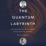 The Quantum Labyrinth How Richard Feynman and John Wheeler Revolutionized Time and Reality, Paul Halpern