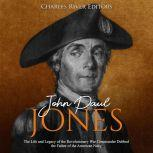 John Paul Jones: The Life and Legacy of the Revolutionary War Commander Dubbed the Father of the American Navy, Charles River Editors