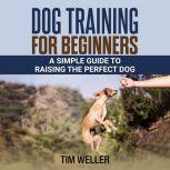 DOG TRAINING FOR BEGINNERS A Simple Guide to Raising the Perfect Dog, Tim Weller