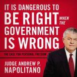 It Is Dangerous to Be Right When the Government Is Wrong The Case for Personal Freedom, Andrew P. Napolitano