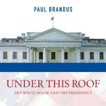 Under This Roof The White House and the Presidency--21 Presidents, 21 Rooms, 21 Inside Stories, Paul Brandus
