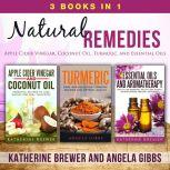 Natural Remedies: 3 Books in 1: Apple Cider Vinegar, Coconut Oil, Turmeric, and Essential Oils, Katherine Brewer