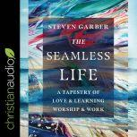 The Seamless Life A Tapestry of Love and Learning, Worship and Work, Steven Garber