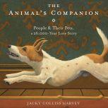 The Animal's Companion People & Their Pets, a 26,000-Year Love Story, Jacky Colliss Harvey