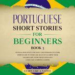 Portuguese Short Stories for Beginners Book 3: Over 100 Dialogues & Daily Used Phrases to Learn Portuguese in Your Car. Have Fun & Grow Your Vocabulary, with Crazy Effective Language Learning Lessons, Learn Like A Native