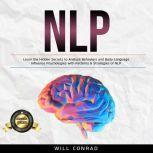 NLP Learn the Hidden Secrets to Analyze Behaviors and Body Language. Influence Psychologies with Patterns & Strategies of NLP., Will Conrad