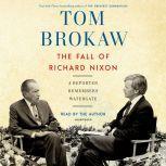 The Fall of Richard Nixon A Reporter Remembers Watergate, Tom Brokaw