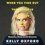 When You Find Out the World is Against You And Other Funny Memories About Awful Moments, Kelly Oxford
