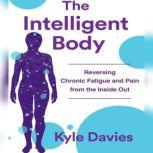 The Intelligent Body Reversing Chronic Fatigue and Pain From the Inside Out, Kyle L. Davies