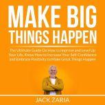 Make Big Things Happen: The Ultimate Guide On How to Improve and Level Up Your Life, Know How to Increase Your Self-Confidence and Embrace Positivity to Make Great Things Happen, Jack Zaria