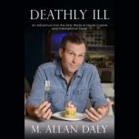 Deathly Ill An Adventure into the Dirty World of Haute Cuisine and International Travel, M. Allan Daly