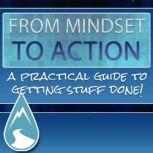 From Mindset To Action - The Step-By-Step Course to Achieving Any Goal in Business or Personal Life A Proven System to turn any Goal into Actionable Steps and Achieve an Outcome, Empowered Living