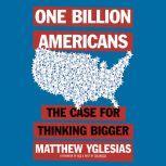 One Billion Americans The Case for Thinking Bigger, Matthew Yglesias