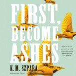 First, Become Ashes, K.M. Szpara