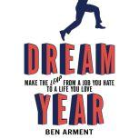 Dream Year Make the Leap from a Job You Hate to a Life You Love, Ben Arment