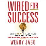 Wired for Success Using NPL* to Activate Your Brain for Maximum Achievement, Wendy Jago