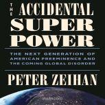 The Accidental Superpower The Next Generation of American Preeminence and the Coming Global Disorder, Peter Zeihan