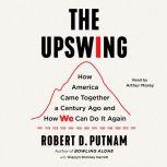 The Upswing How America Came Together a Century Ago and How We Can Do It Again, Robert D. Putnam