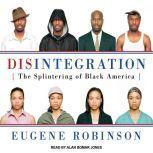 Disintegration The Splintering of Black America, Eugene Robinson