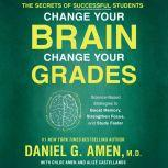 Change Your Brain, Change Your Grades The Secrets of Successful Students: Science-Based Strategies to Boost Memory, Strengthen Focus, and Study Faster, MD Amen