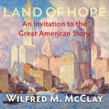 Land of Hope An Invitation to the Great American Story, Wilfred M. McClay