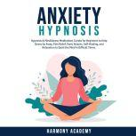 Anxiety Hypnosis: Hypnosis & Mindfulness Meditations Scripts for Beginners to Help Stress Go Away, Pain Relief, Panic Attacks, Self-Healing, and Relaxation to Quiet the Mind in Difficult Times., Harmony Academy