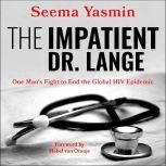 The Impatient Dr. Lange One Man's Fight to End the Global HIV Epidemic, Seema Yasmin