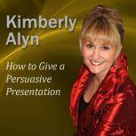How to Give a Persuasive Presentation, Kimberly Alyn Ph.D.