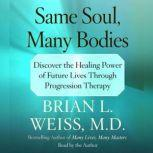Same Soul, Many Bodies Discover the Healing Power of Future Lives through Progression Therapy, Brian L. Weiss