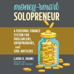 Money-Smart Solopreneur A Personal Finance System for Freelancers, Entrepreneurs, and Side-Hustlers, Laura D. Adams
