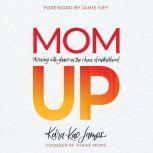 Mom Up Thriving With Grace in the Chaos of Motherhood, Kara-Kae James